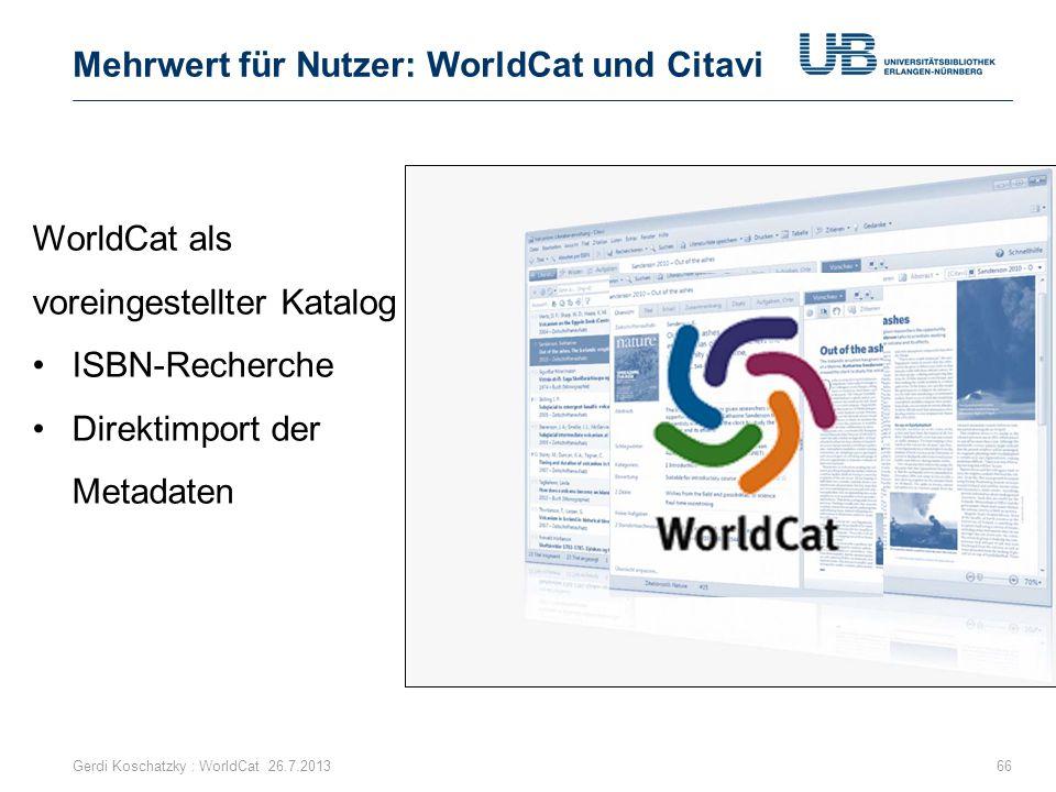Mehrwert für Nutzer: WorldCat und Citavi Gerdi Koschatzky : WorldCat 26.7.201366 WorldCat als voreingestellter Katalog ISBN-Recherche Direktimport der