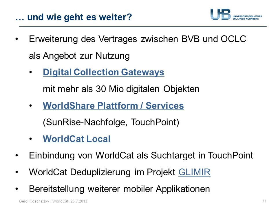Erweiterung des Vertrages zwischen BVB und OCLC als Angebot zur Nutzung Digital Collection Gateways mit mehr als 30 Mio digitalen ObjektenDigital Collection Gateways WorldShare Plattform / Services (SunRise-Nachfolge, TouchPoint)WorldShare Plattform / Services WorldCat Local Einbindung von WorldCat als Suchtarget in TouchPoint WorldCat Deduplizierung im Projekt GLIMIRGLIMIR Bereitstellung weiterer mobiler Applikationen … und wie geht es weiter.