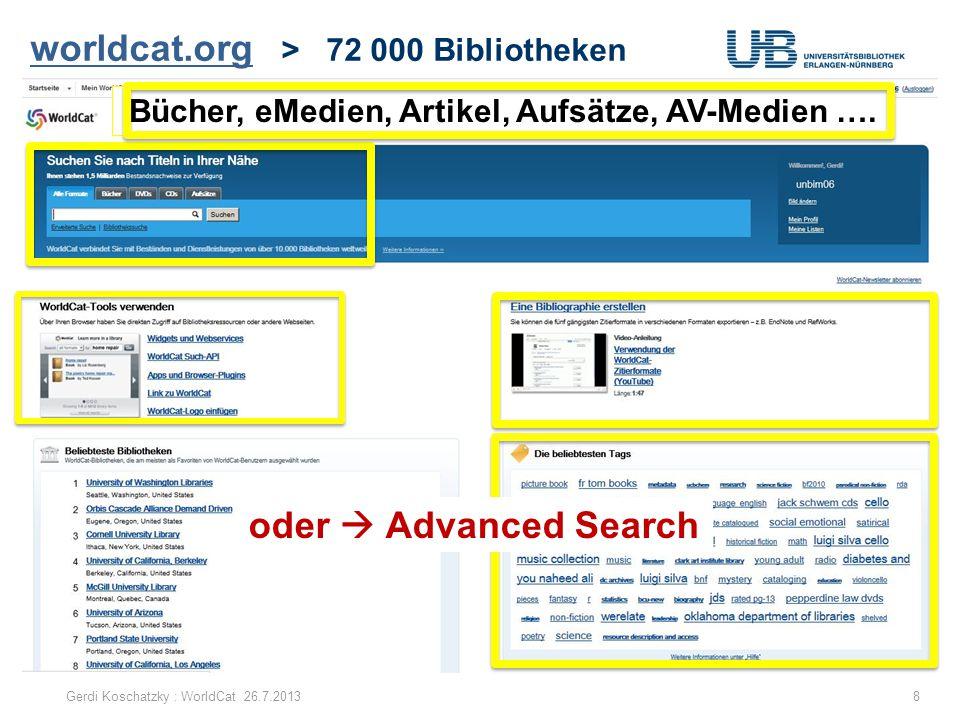 worldcat.org worldcat.org > 72 000 Bibliotheken Gerdi Koschatzky : WorldCat 26.7.20138 Bücher, eMedien, Artikel, Aufsätze, AV-Medien …. oder  Advance