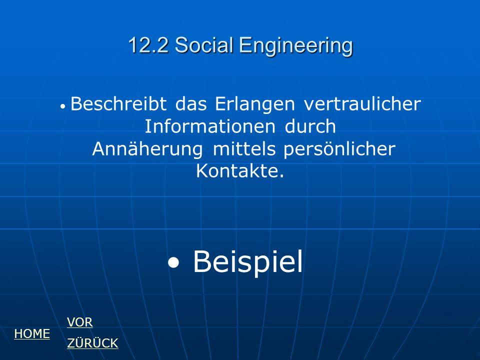 12.2 Social Engineering Beschreibt das Erlangen vertraulicher Informationen durch Annäherung mittels persönlicher Kontakte. Beispiel HOME VOR ZÜRÜCK