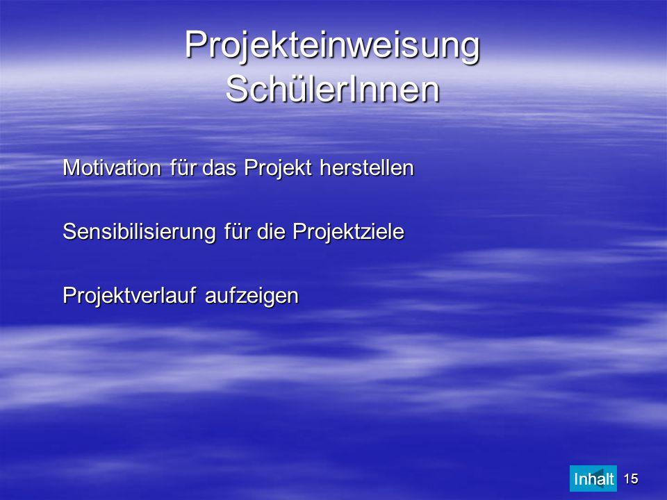 15 Projekteinweisung SchülerInnen Motivation für das Projekt herstellen Sensibilisierung für die Projektziele Projektverlauf aufzeigen Inhalt