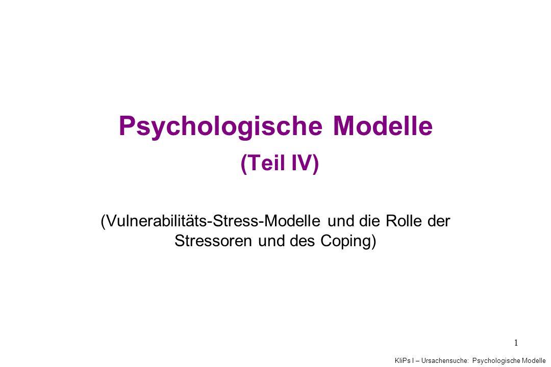 KliPs I – Ursachensuche: Psychologische Modelle 1 Psychologische Modelle (Teil IV) (Vulnerabilitäts-Stress-Modelle und die Rolle der Stressoren und de