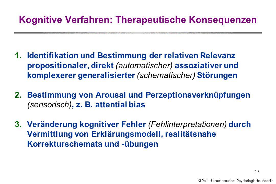 KliPs I – Ursachensuche: Psychologische Modelle 13 Kognitive Verfahren: Therapeutische Konsequenzen 1.Identifikation und Bestimmung der relativen Relevanz propositionaler, direkt (automatischer) assoziativer und komplexerer generalisierter (schematischer) Störungen 2.Bestimmung von Arousal und Perzeptionsverknüpfungen (sensorisch), z.