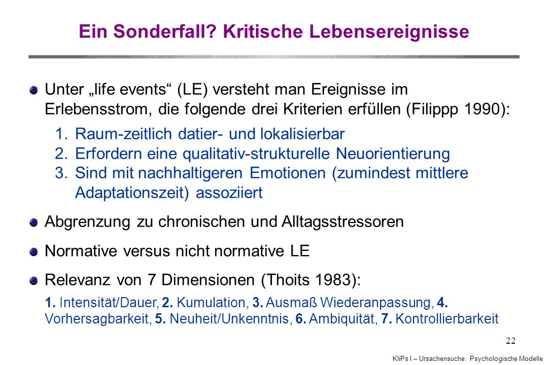 """KliPs I – Ursachensuche: Psychologische Modelle 22 Ein Sonderfall? Kritische Lebensereignisse Unter """"life events"""" (LE) versteht man Ereignisse im Erle"""