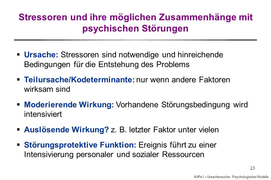 KliPs I – Ursachensuche: Psychologische Modelle 23 Stressoren und ihre möglichen Zusammenhänge mit psychischen Störungen  Ursache: Stressoren sind no