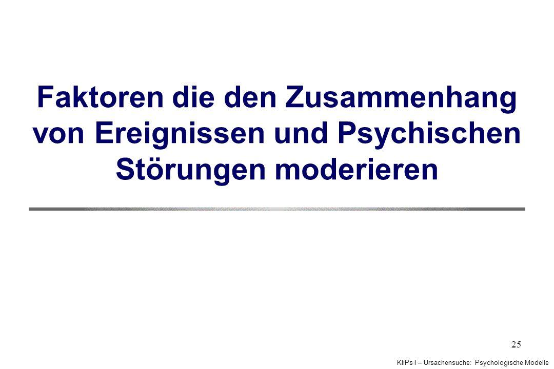KliPs I – Ursachensuche: Psychologische Modelle 25 Faktoren die den Zusammenhang von Ereignissen und Psychischen Störungen moderieren