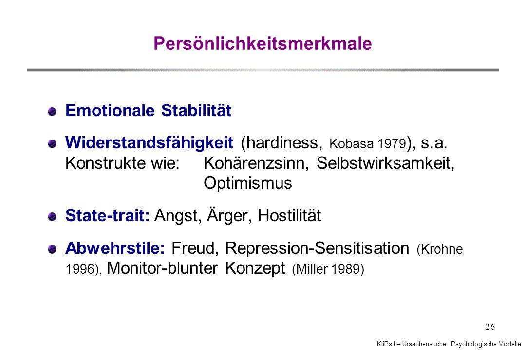KliPs I – Ursachensuche: Psychologische Modelle 26 Persönlichkeitsmerkmale Emotionale Stabilität Widerstandsfähigkeit (hardiness, Kobasa 1979 ), s.a.