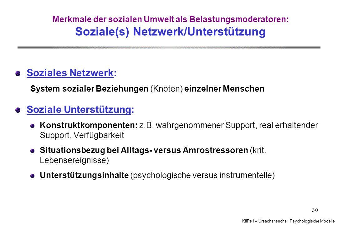 KliPs I – Ursachensuche: Psychologische Modelle 30 Merkmale der sozialen Umwelt als Belastungsmoderatoren: Soziale(s) Netzwerk/Unterstützung Soziales Netzwerk: System sozialer Beziehungen (Knoten) einzelner Menschen Soziale Unterstützung: Konstruktkomponenten: z.B.