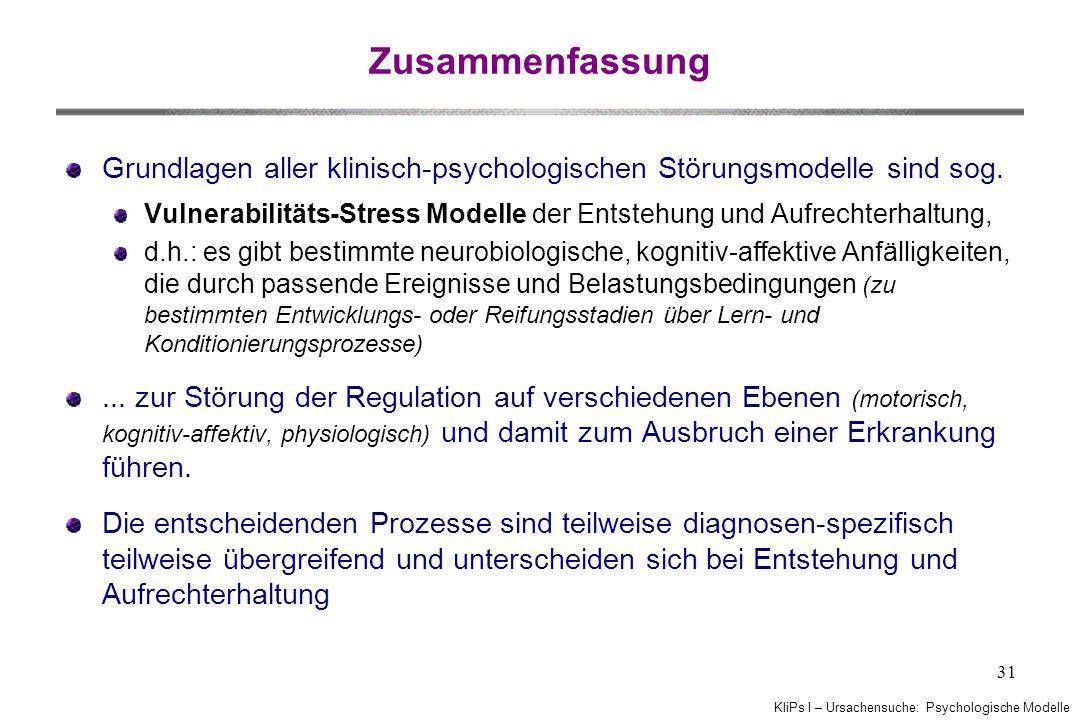 KliPs I – Ursachensuche: Psychologische Modelle 31 Zusammenfassung Grundlagen aller klinisch-psychologischen Störungsmodelle sind sog. Vulnerabilitäts
