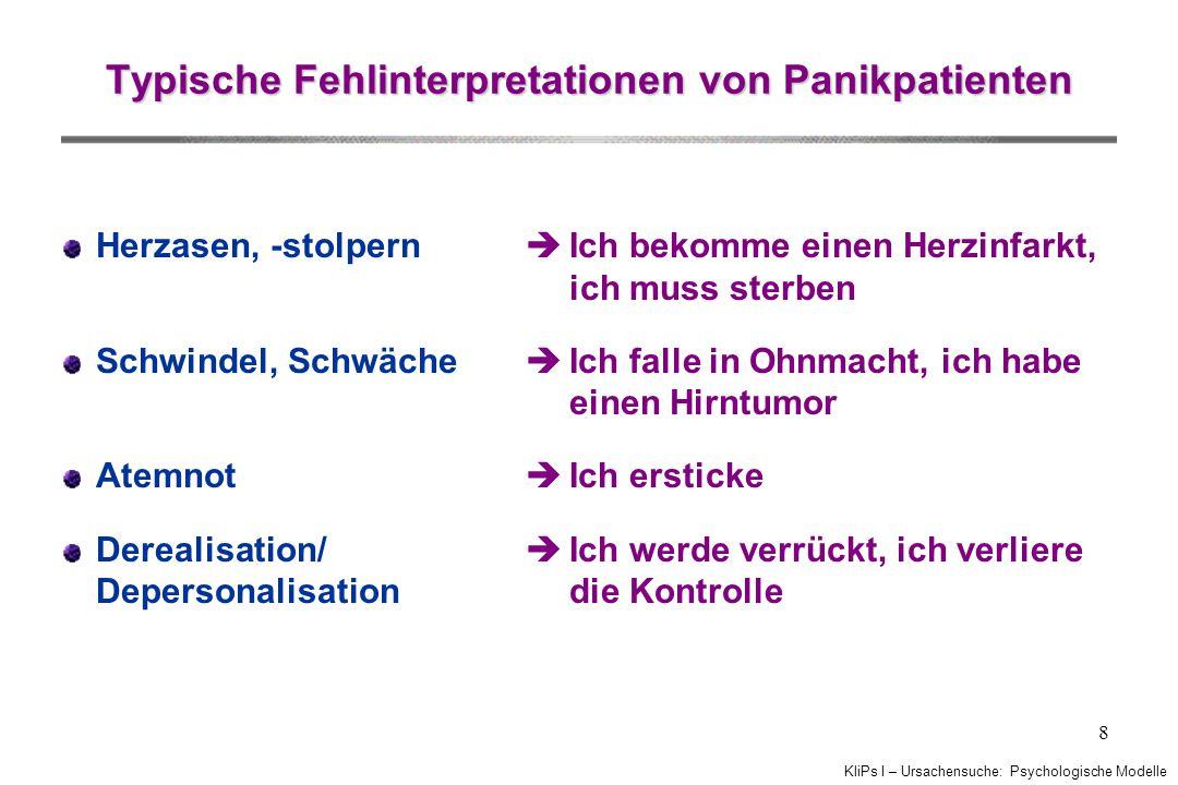 KliPs I – Ursachensuche: Psychologische Modelle 8 Typische Fehlinterpretationen von Panikpatienten Herzasen, -stolpern Schwindel, Schwäche Atemnot Der
