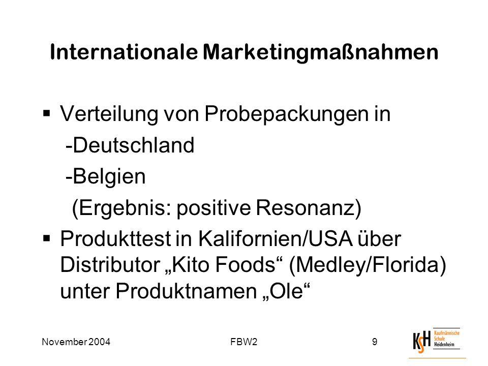 """November 2004FBW29 Internationale Marketingmaßnahmen  Verteilung von Probepackungen in -Deutschland -Belgien (Ergebnis: positive Resonanz)  Produkttest in Kalifornien/USA über Distributor """"Kito Foods (Medley/Florida) unter Produktnamen """"Ole"""