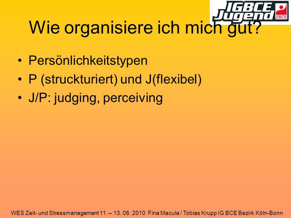 WES Zeit- und Stressmanagement 11. – 13. 06. 2010 Fina Macula / Tobias Krupp IG BCE Bezirk Köln-Bonn Wie organisiere ich mich gut? Persönlichkeitstype