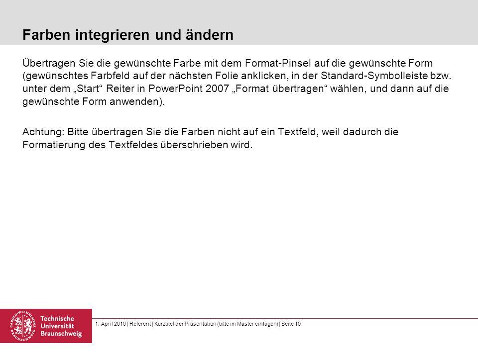 1. April 2010 | Referent | Kurztitel der Präsentation (bitte im Master einfügen) | Seite 10 Farben integrieren und ändern Übertragen Sie die gewünscht