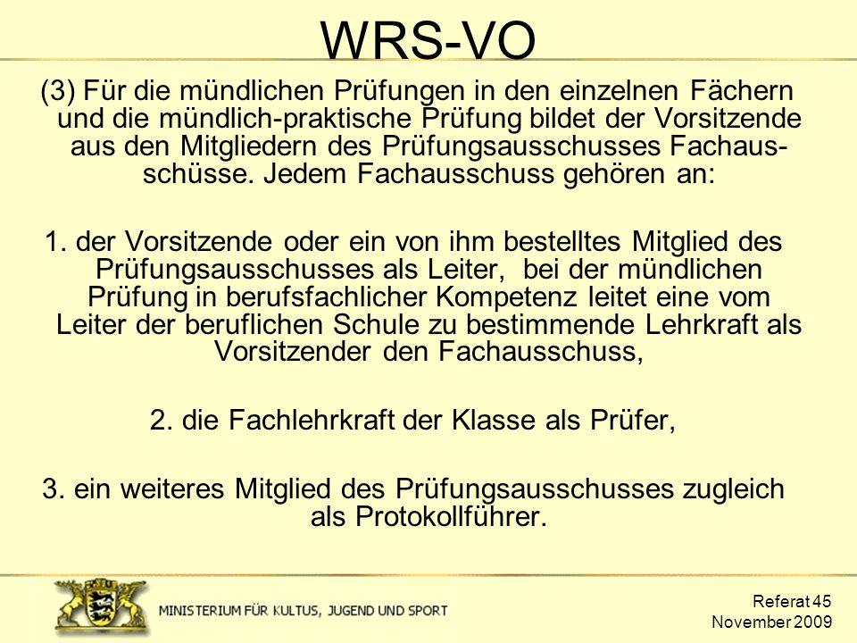 Referat 45 November 2009 WRS-VO (3) Für die mündlichen Prüfungen in den einzelnen Fächern und die mündlich-praktische Prüfung bildet der Vorsitzende a