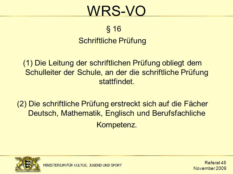 Referat 45 November 2009 WRS-VO § 16 Schriftliche Prüfung (1) Die Leitung der schriftlichen Prüfung obliegt dem Schulleiter der Schule, an der die sch