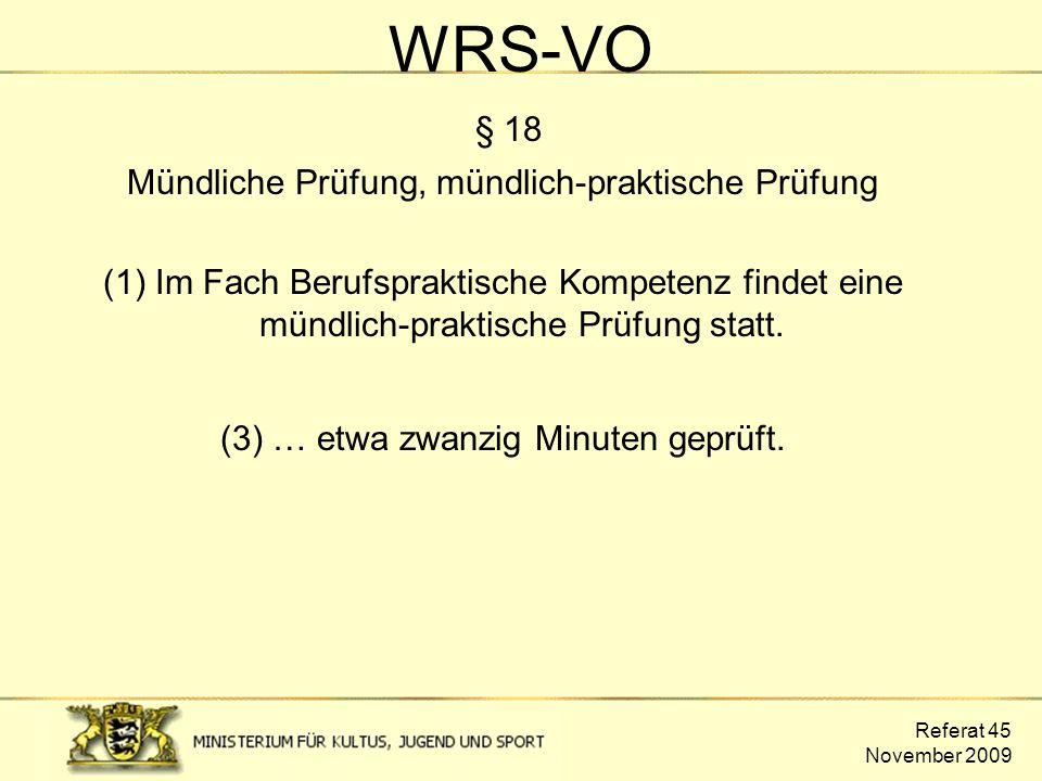 Referat 45 November 2009 WRS-VO § 18 Mündliche Prüfung, mündlich-praktische Prüfung (1) Im Fach Berufspraktische Kompetenz findet eine mündlich-prakti