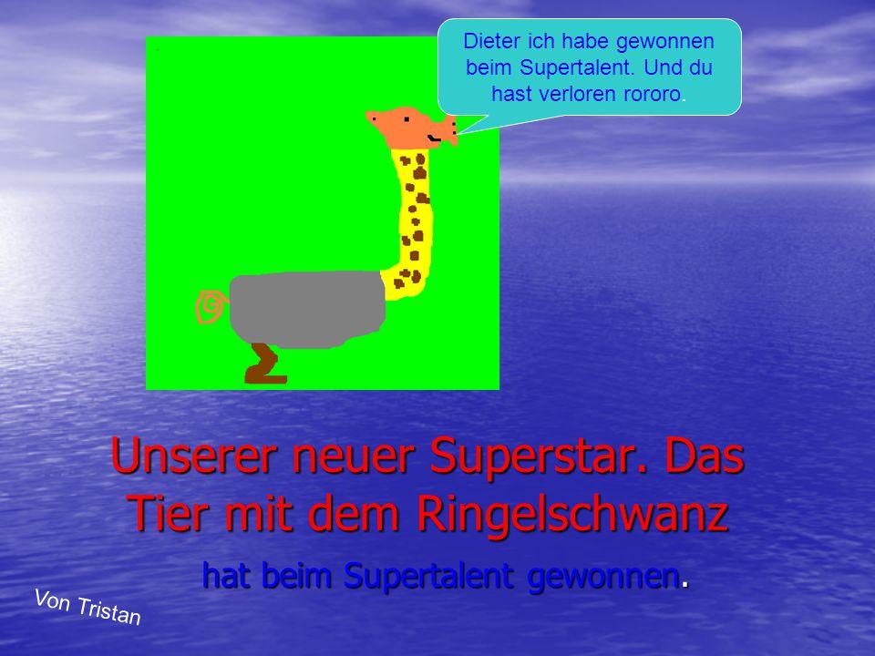 Unserer neuer Superstar. Das Tier mit dem Ringelschwanz hat beim Supertalent gewonnen. Dieter ich habe gewonnen beim Supertalent. Und du hast verloren