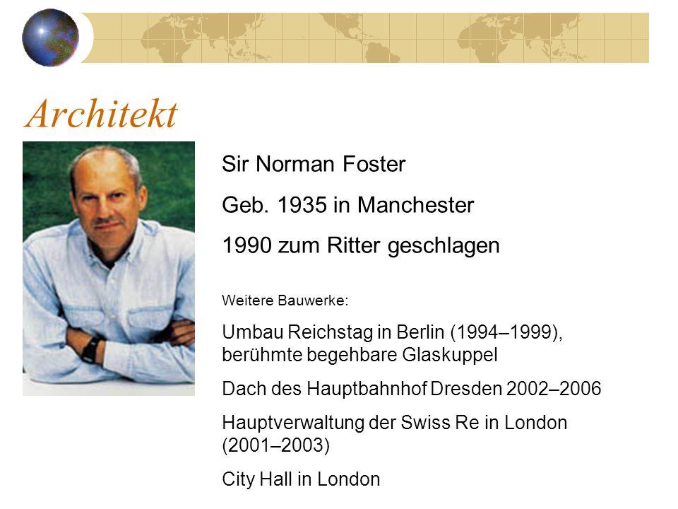 Architekt Sir Norman Foster Geb. 1935 in Manchester 1990 zum Ritter geschlagen Weitere Bauwerke: Umbau Reichstag in Berlin (1994–1999), berühmte begeh