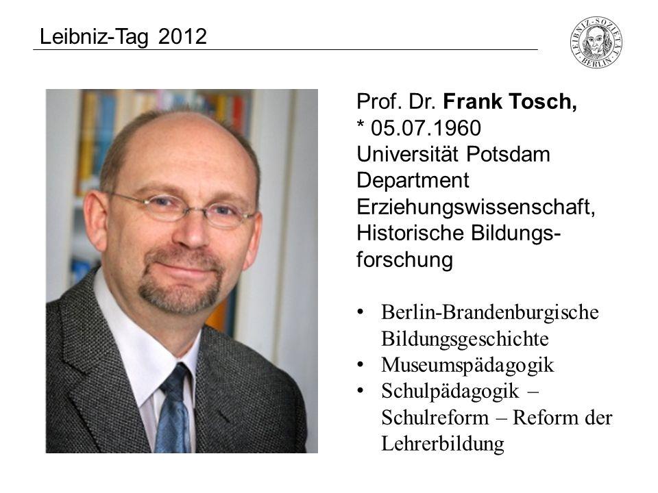 Leibniz-Tag 2012 Prof. Dr. Frank Tosch, * 05.07.1960 Universität Potsdam Department Erziehungswissenschaft, Historische Bildungs- forschung Berlin-Bra