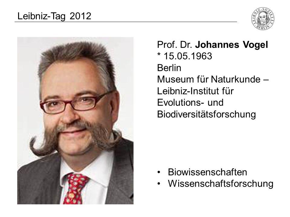 Leibniz-Tag 2012 Prof. Dr. Johannes Vogel * 15.05.1963 Berlin Museum für Naturkunde – Leibniz-Institut für Evolutions- und Biodiversitätsforschung Bio