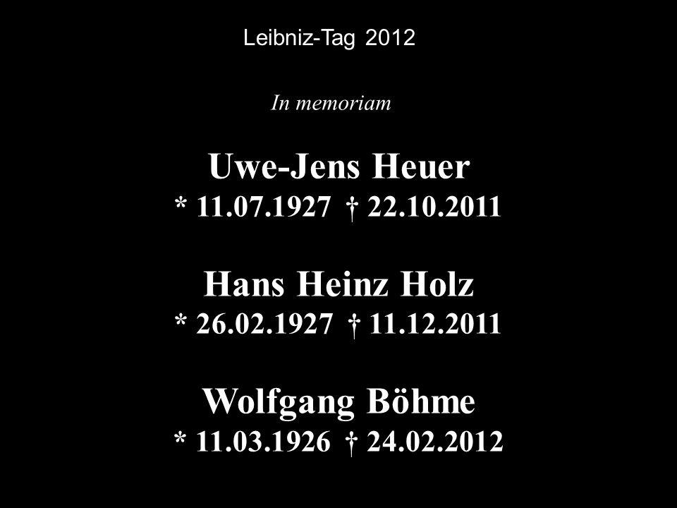 Uwe-Jens Heuer * 11.07.1927 † 22.10.2011 Hans Heinz Holz * 26.02.1927 † 11.12.2011 Wolfgang Böhme * 11.03.1926 † 24.02.2012 Leibniz-Tag 2012 In memori
