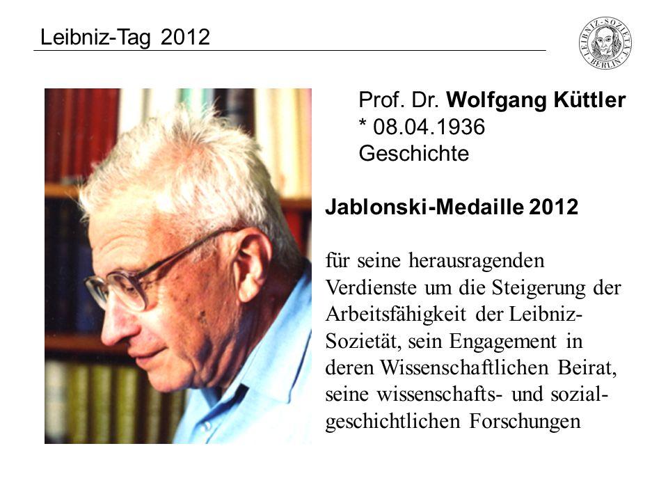Prof. Dr. Wolfgang Küttler * 08.04.1936 Geschichte Jablonski-Medaille 2012 für seine herausragenden Verdienste um die Steigerung der Arbeitsfähigkeit