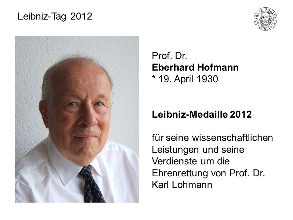 Prof. Dr. Eberhard Hofmann * 19. April 1930 Leibniz-Medaille 2012 für seine wissenschaftlichen Leistungen und seine Verdienste um die Ehrenrettung von