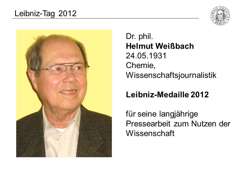 Dr. phil. Helmut Weißbach 24.05.1931 Chemie, Wissenschaftsjournalistik Leibniz-Medaille 2012 für seine langjährige Pressearbeit zum Nutzen der Wissens