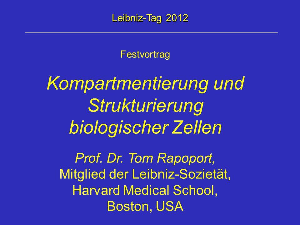 Festvortrag Kompartmentierung und Strukturierung biologischer Zellen Prof. Dr. Tom Rapoport, Mitglied der Leibniz-Sozietät, Harvard Medical School, Bo