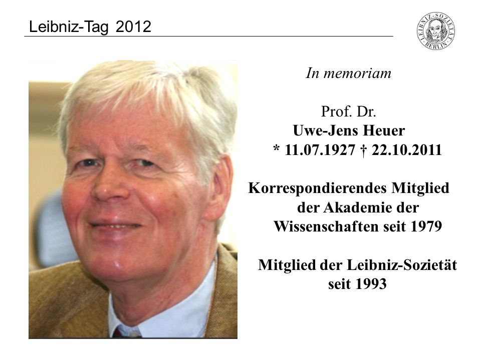In memoriam Hans Heinz Holz * 26.02.1927 † 11.12.2011 Mitglied der Leibniz-Sozietät seit 1997 Leibniz-Tag 2012 Uwe-Jens Heuer * 11.07.1927 † 22.10.2011