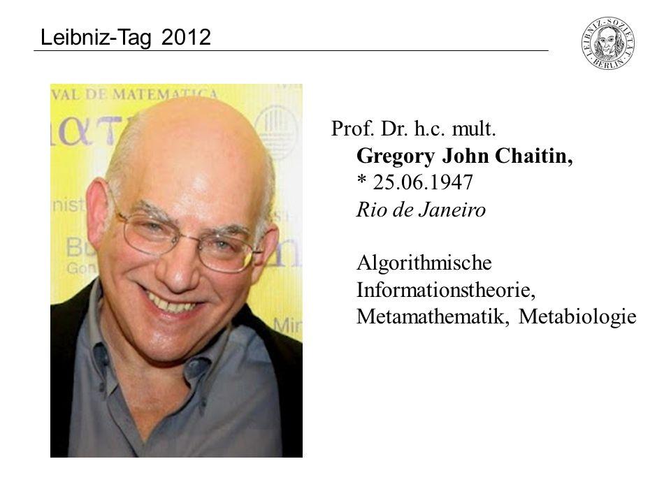 Prof. Dr. h.c. mult. Gregory John Chaitin, * 25.06.1947 Rio de Janeiro Algorithmische Informationstheorie, Metamathematik, Metabiologie Leibniz-Tag 20