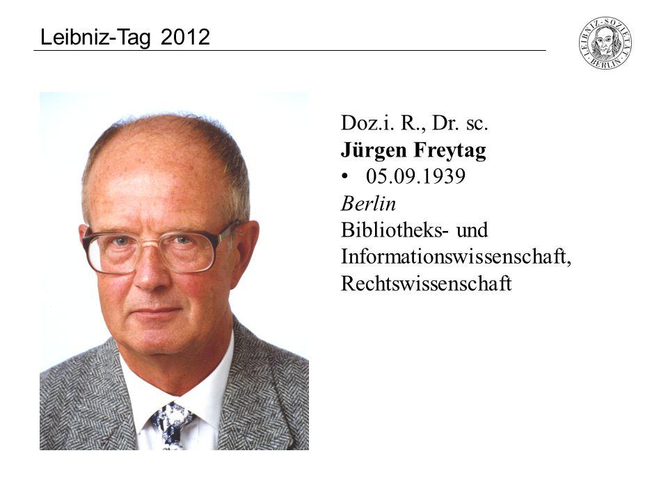 Doz.i. R., Dr. sc. Jürgen Freytag 05.09.1939 Berlin Bibliotheks- und Informationswissenschaft, Rechtswissenschaft Leibniz-Tag 2012