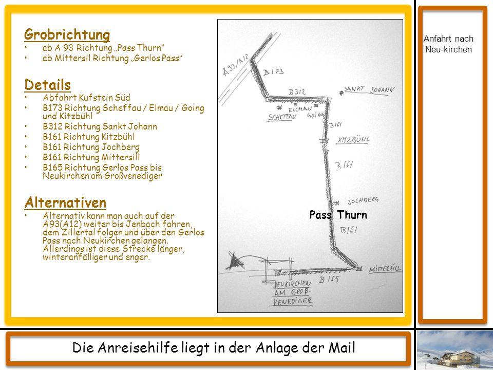 "Grobrichtung ab A 93 Richtung ""Pass Thurn"" ab Mittersil Richtung ""Gerlos Pass "" Details Abfahrt Kufstein Süd B173 Richtung Scheffau / Elmau / Going un"