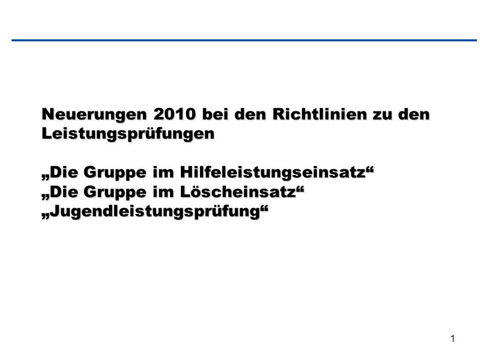 """1 Neuerungen 2010 bei den Richtlinien zu den Leistungsprüfungen """"Die Gruppe im Hilfeleistungseinsatz"""" """"Die Gruppe im Löscheinsatz"""" """"Jugendleistungsprü"""