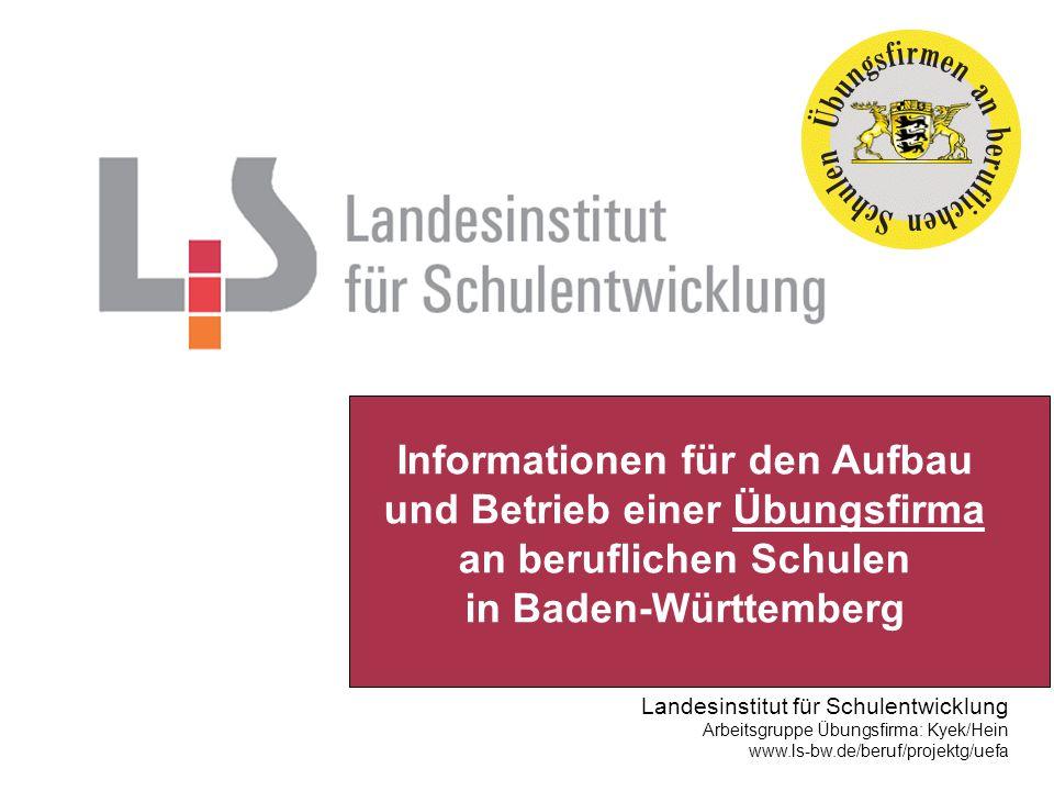 Landesinstitut für Schulentwicklung Arbeitsgruppe Übungsfirma: Kyek/Hein www.ls-bw.de/beruf/projektg/uefa Informationen für den Aufbau und Betrieb einer Übungsfirma an beruflichen Schulen in Baden-Württemberg