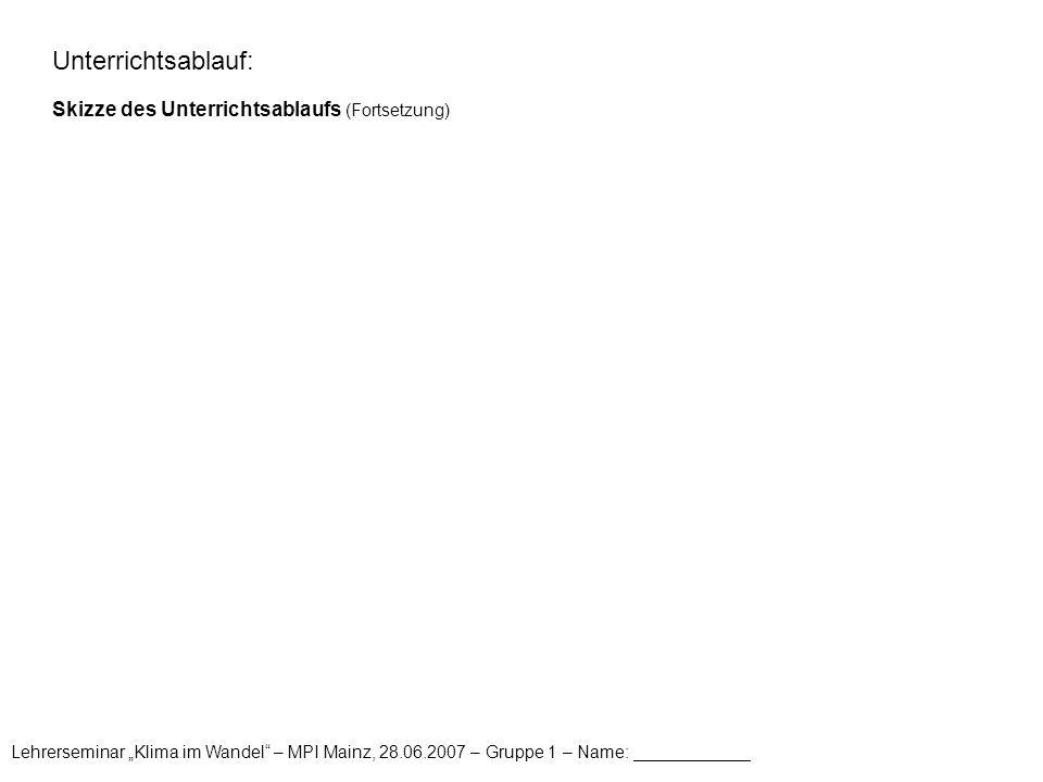 """Lehrerseminar """"Klima im Wandel"""" – MPI Mainz, 28.06.2007 – Gruppe 1 – Name: ____________ Unterrichtsablauf: Skizze des Unterrichtsablaufs (Fortsetzung)"""