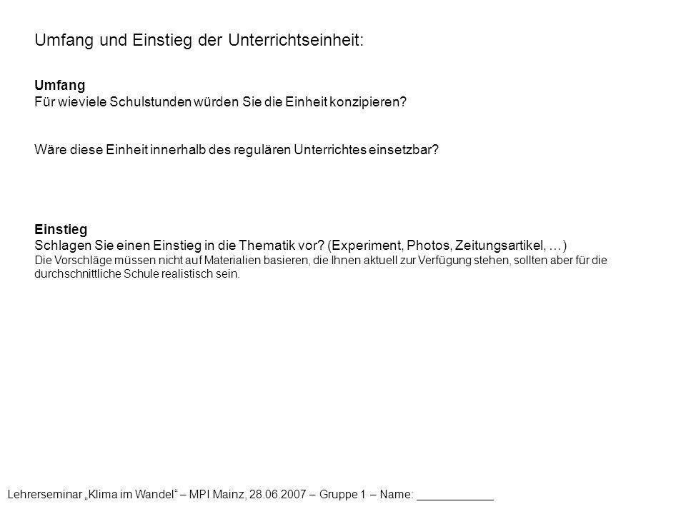 """Lehrerseminar """"Klima im Wandel"""" – MPI Mainz, 28.06.2007 – Gruppe 1 – Name: ____________ Umfang und Einstieg der Unterrichtseinheit: Umfang Für wieviel"""
