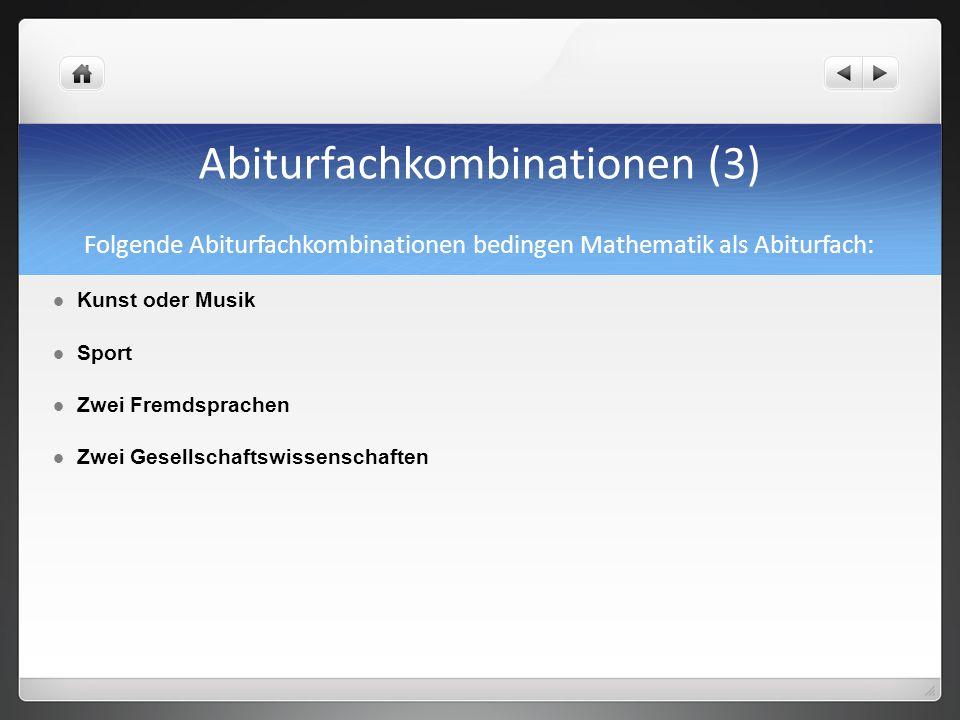 Abiturfachkombinationen (3) Folgende Abiturfachkombinationen bedingen Mathematik als Abiturfach: Kunst oder Musik Sport Zwei Fremdsprachen Zwei Gesell