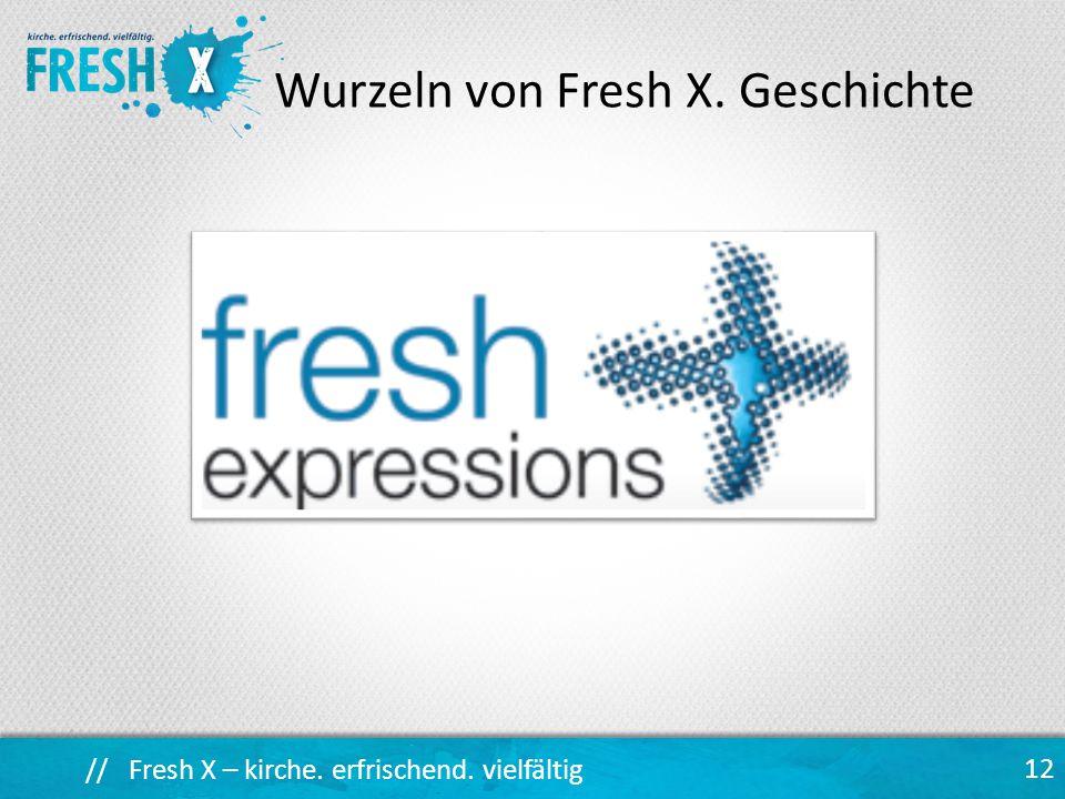 // Fresh X – kirche. erfrischend. vielfältig 12 Wurzeln von Fresh X. Geschichte