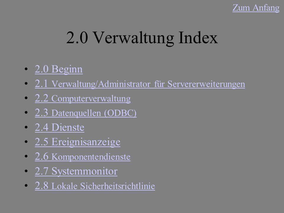 2.0 Verwaltung Index 2.0 Beginn 2.1 Verwaltung/Administrator für Servererweiterungen2.1 Verwaltung/Administrator für Servererweiterungen 2.2 Computerverwaltung2.2 Computerverwaltung 2.3 Datenquellen (ODBC)2.3 Datenquellen (ODBC) 2.4 Dienste 2.5 Ereignisanzeige 2.6 Komponentendienste2.6 Komponentendienste 2.7 Systemmonitor 2.8 Lokale Sicherheitsrichtlinie2.8 Lokale Sicherheitsrichtlinie Zum Anfang