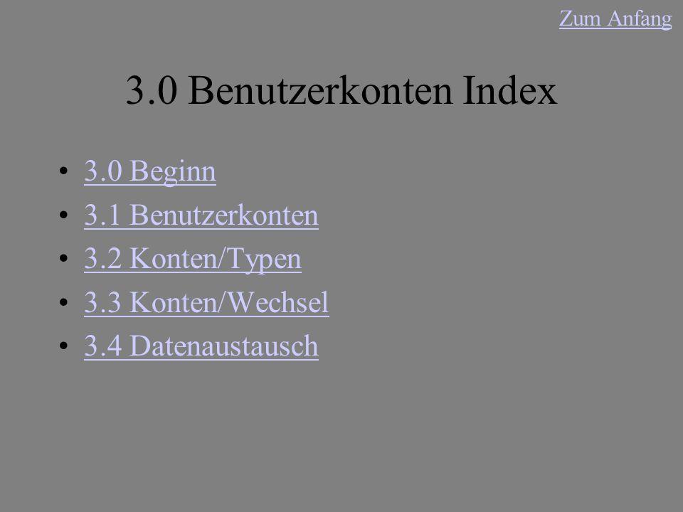 3.0 Benutzerkonten Index 3.0 Beginn 3.1 Benutzerkonten 3.2 Konten/Typen 3.3 Konten/Wechsel 3.4 Datenaustausch Zum Anfang