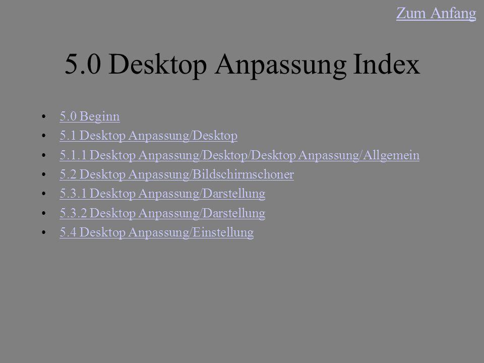 5.0 Desktop Anpassung Index 5.0 Beginn 5.1 Desktop Anpassung/Desktop 5.1.1 Desktop Anpassung/Desktop/Desktop Anpassung/Allgemein 5.2 Desktop Anpassung/Bildschirmschoner 5.3.1 Desktop Anpassung/Darstellung 5.3.2 Desktop Anpassung/Darstellung 5.4 Desktop Anpassung/Einstellung Zum Anfang