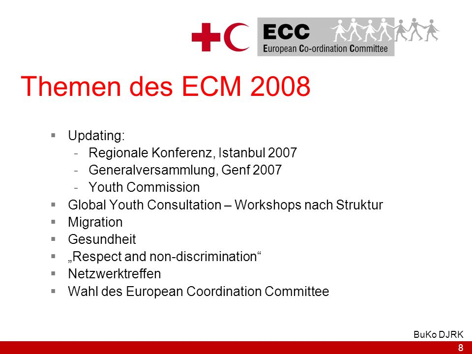 "8 BuKo DJRK Themen des ECM 2008  Updating: -Regionale Konferenz, Istanbul 2007 -Generalversammlung, Genf 2007 -Youth Commission  Global Youth Consultation – Workshops nach Struktur  Migration  Gesundheit  ""Respect and non-discrimination  Netzwerktreffen  Wahl des European Coordination Committee"