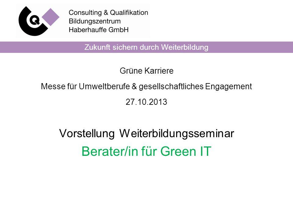 Grüne Karriere Messe für Umweltberufe & gesellschaftliches Engagement 27.10.2013 Vorstellung Weiterbildungsseminar Berater/in für Green IT Zukunft sichern durch Weiterbildung