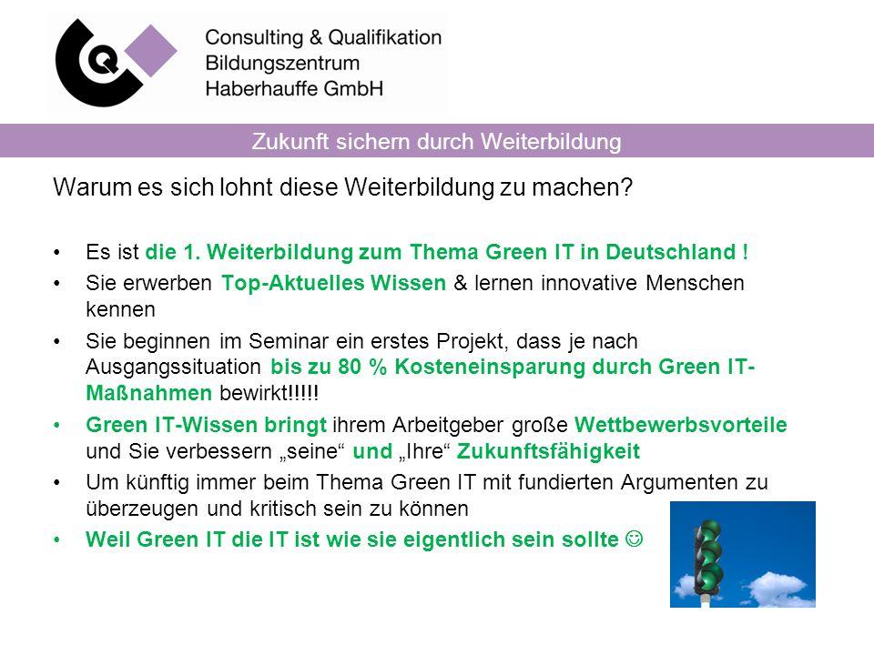 Zukunft sichern durch Weiterbildung Warum es sich lohnt diese Weiterbildung zu machen? Es ist die 1. Weiterbildung zum Thema Green IT in Deutschland !