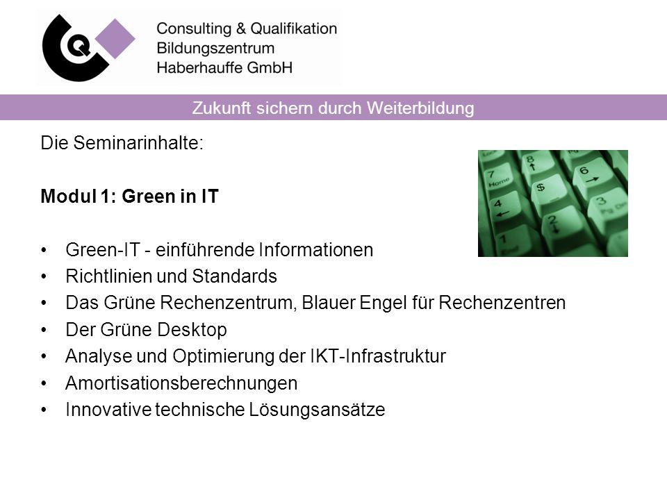 Zukunft sichern durch Weiterbildung Die Seminarinhalte: Modul 1: Green in IT Green-IT - einführende Informationen Richtlinien und Standards Das Grüne