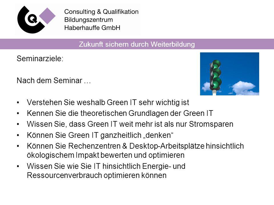 Zukunft sichern durch Weiterbildung Seminarziele: Nach dem Seminar … Verstehen Sie weshalb Green IT sehr wichtig ist Kennen Sie die theoretischen Grun