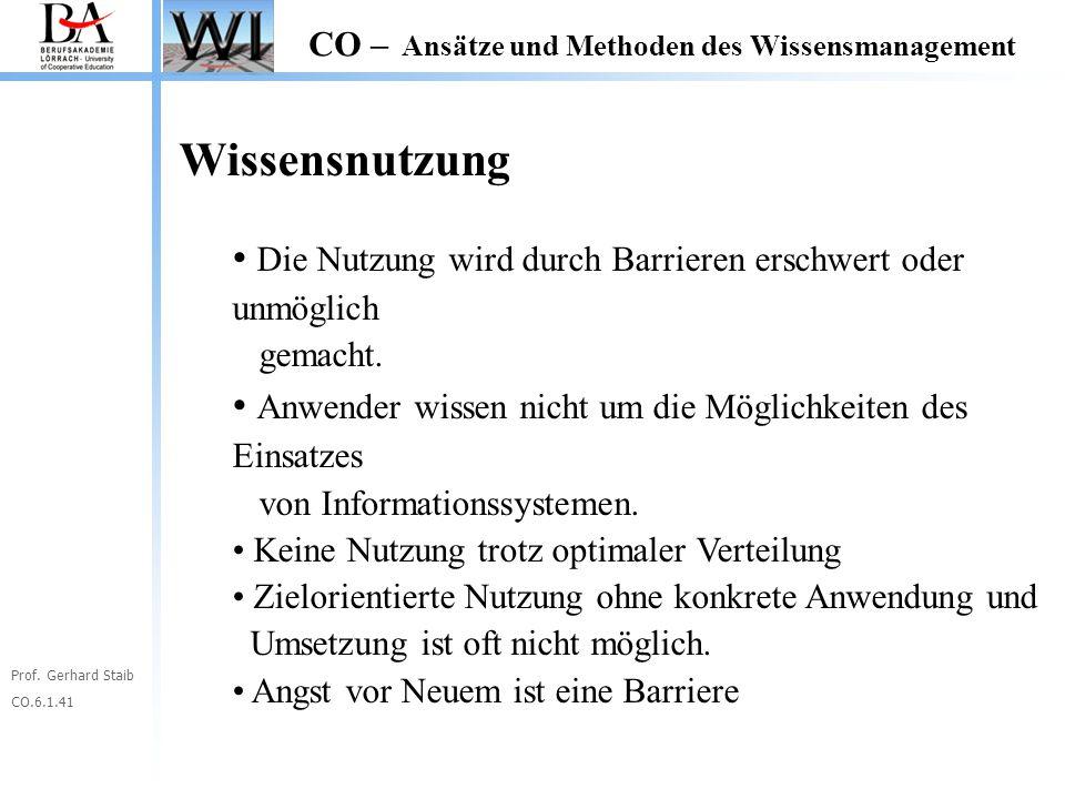 Prof. Gerhard Staib CO.6.1.41 CO – Ansätze und Methoden des Wissensmanagement Wissensnutzung Die Nutzung wird durch Barrieren erschwert oder unmöglich
