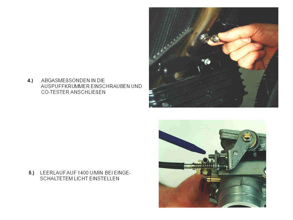 4.) ABGASMEßSONDEN IN DIE AUSPUFFKRUMMER EINSCHRAUBEN UND CO-TESTER ANSCHLIEßEN 5.) LEERLAUF AUF 1400 U/MIN BEI EINGE- SCHALTETEM LICHT EINSTELLEN
