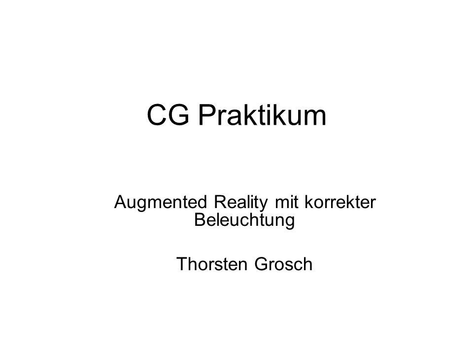 CG Praktikum Augmented Reality mit korrekter Beleuchtung Thorsten Grosch